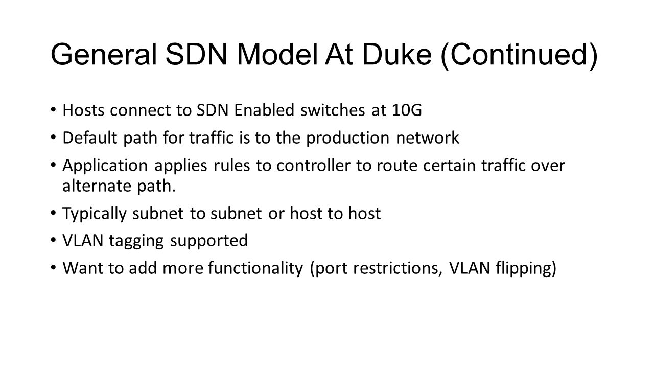 General SDN Model At Duke (Continued) Hosts connect to SDN Enabled switches at 10G Default path for traffic is to the production network Application applies rules to controller to route certain traffic over alternate path.