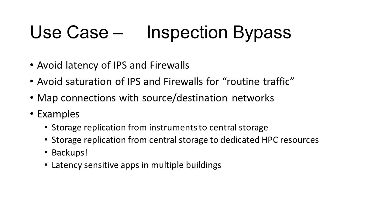 Use Case –Inspection Bypass Avoid latency of IPS and Firewalls Avoid saturation of IPS and Firewalls for routine traffic Map connections with source/destination networks Examples Storage replication from instruments to central storage Storage replication from central storage to dedicated HPC resources Backups.