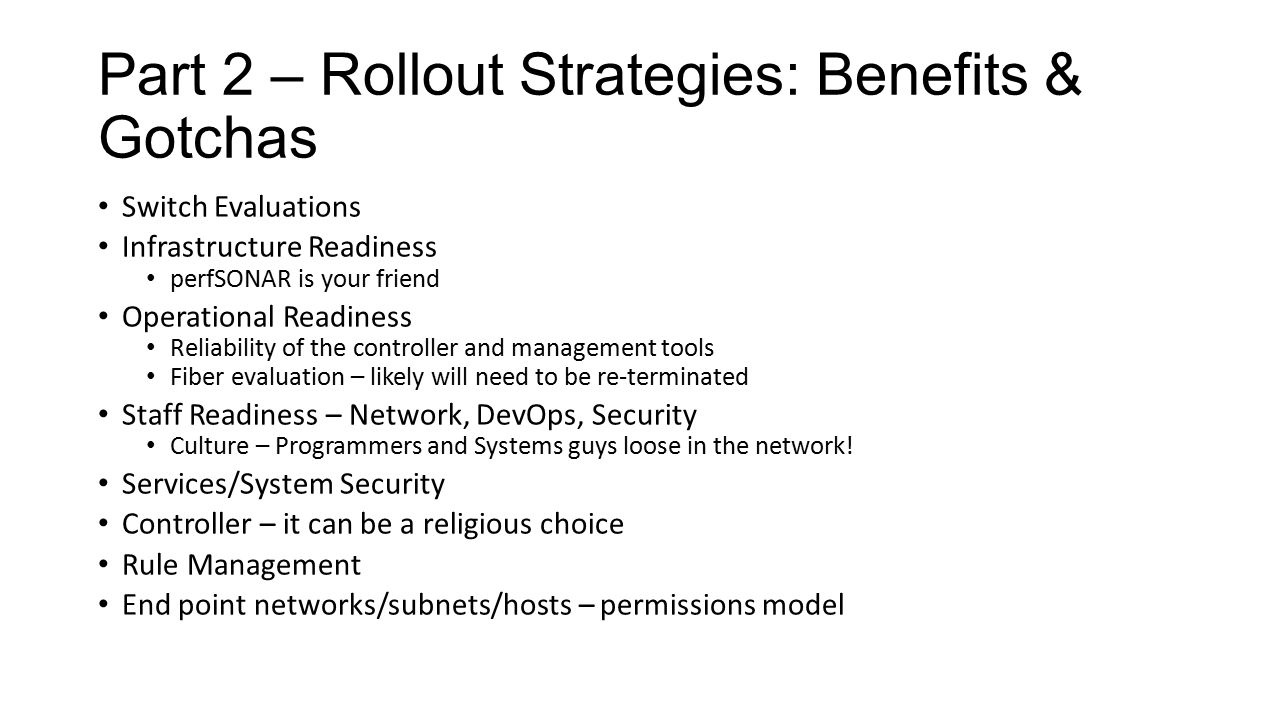 Part 2 – Rollout Strategies: Benefits & Gotchas Switch Evaluations Infrastructure Readiness perfSONAR is your friend Operational Readiness Reliability of the controller and management tools Fiber evaluation – likely will need to be re-terminated Staff Readiness – Network, DevOps, Security Culture – Programmers and Systems guys loose in the network.