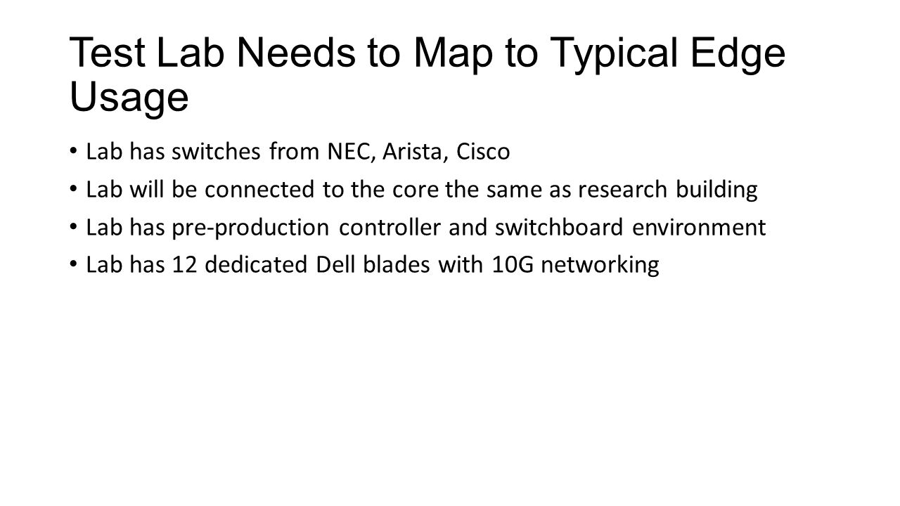 Test Lab Needs to Map to Typical Edge Usage Lab has switches from NEC, Arista, Cisco Lab will be connected to the core the same as research building Lab has pre-production controller and switchboard environment Lab has 12 dedicated Dell blades with 10G networking