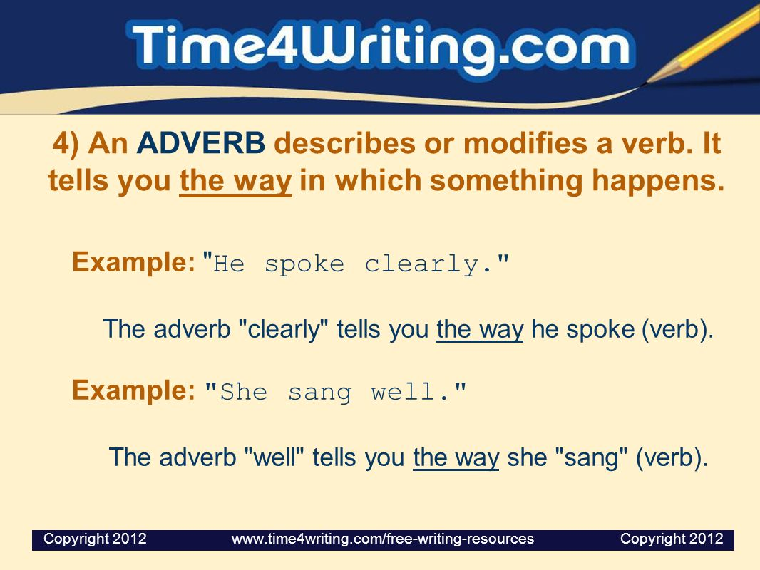 4) An ADVERB describes or modifies a verb.It tells you the way in which something happens.