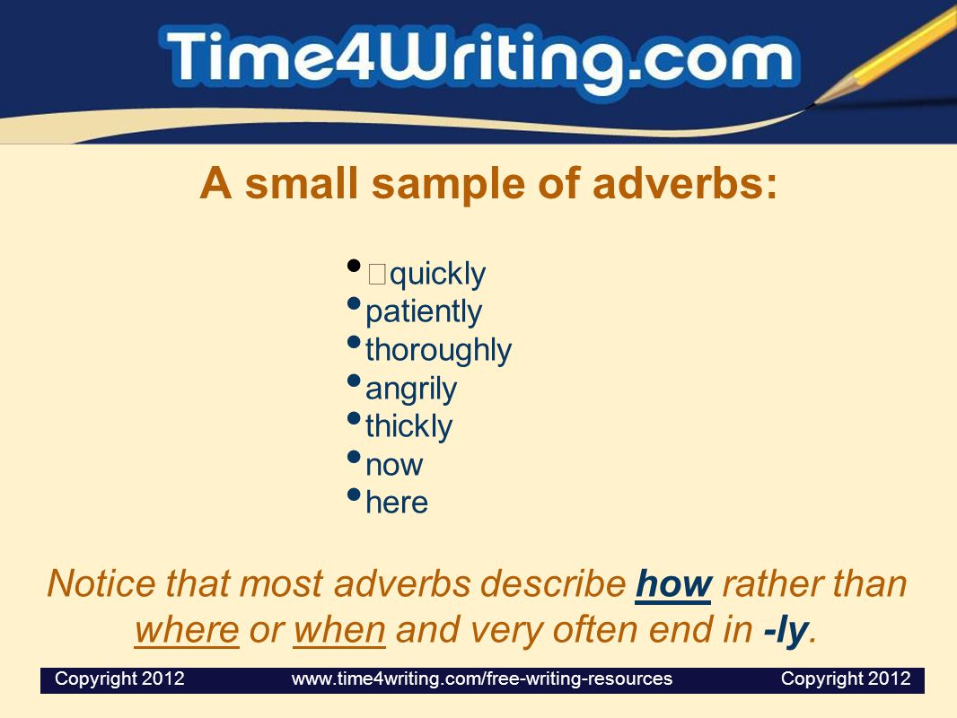 A small sample of adverbs: quickly patiently thoroughly angrily thickly now here Notice that most adverbs describe how rather than where or when and very often end in -ly.