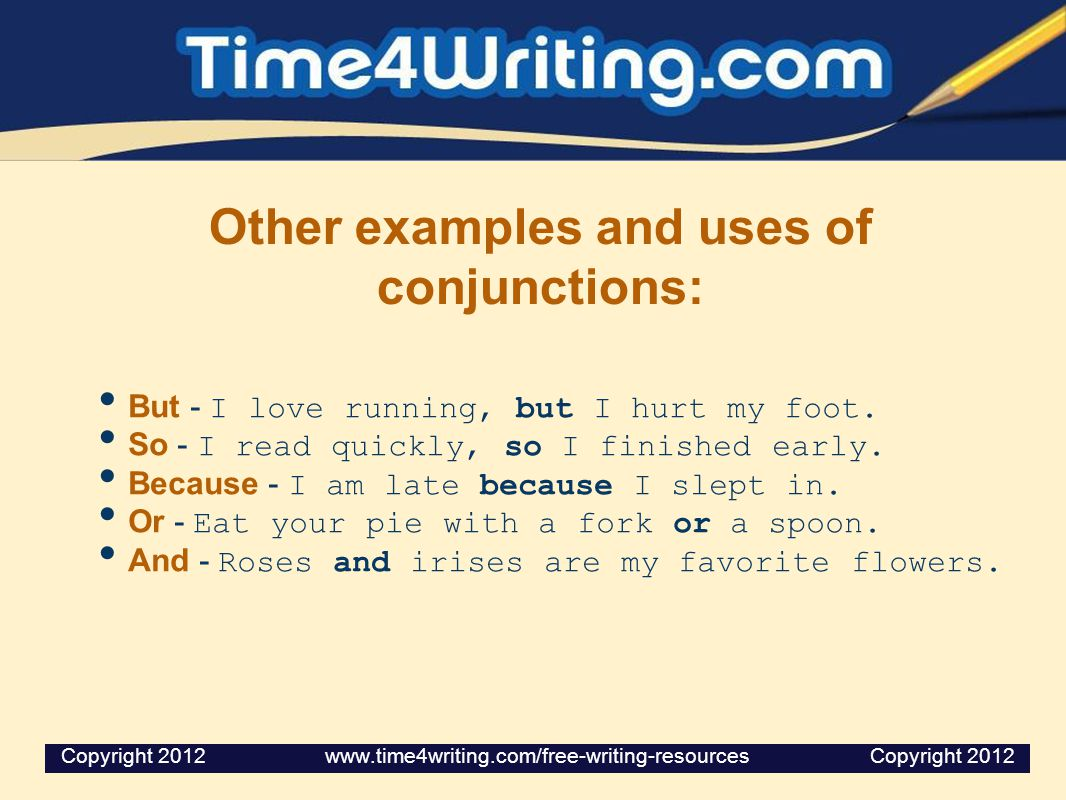 Other examples and uses of conjunctions: But - I love running, but I hurt my foot. So - I read quickly, so I finished early. Because - I am late becau