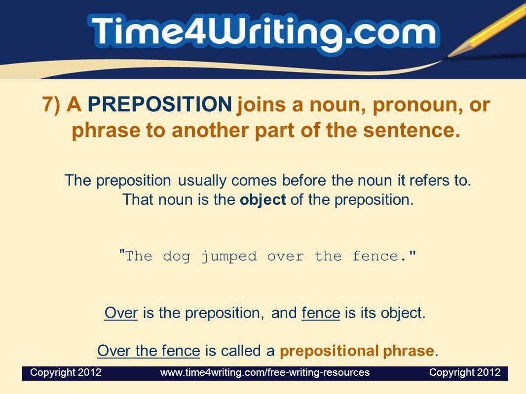 7) A PREPOSITION joins a noun, pronoun, or phrase to another part of the sentence.