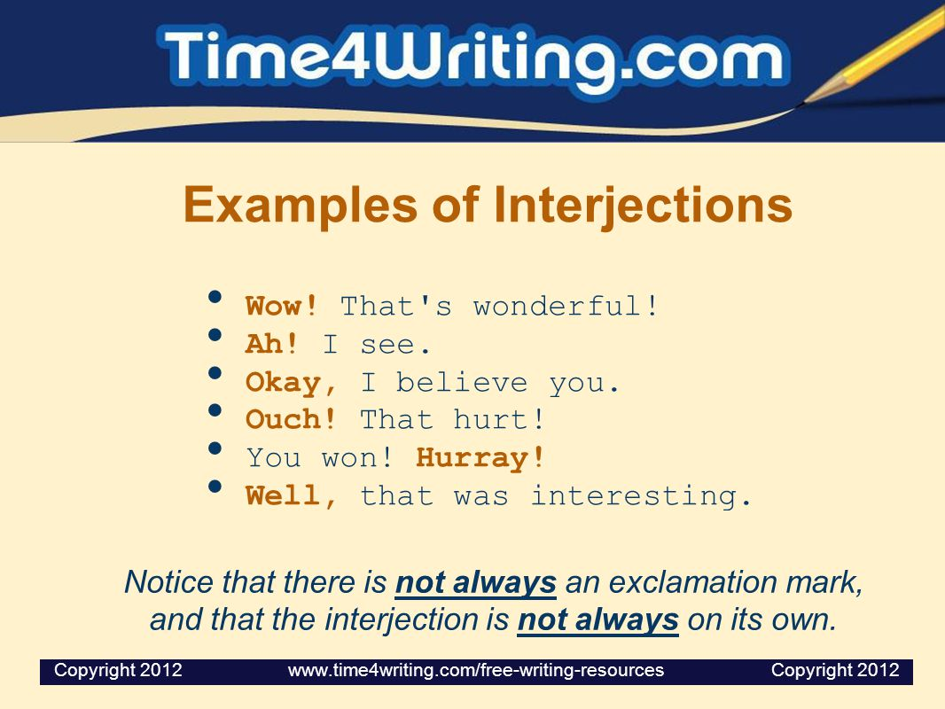 Examples of Interjections Wow! That's wonderful! Ah! I see. Okay, I believe you. Ouch! That hurt! You won! Hurray! Well, that was interesting. Notice