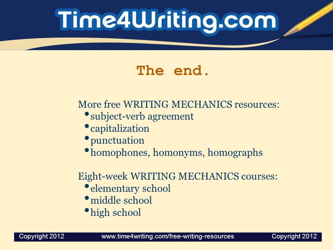 The end. More free WRITING MECHANICS resources: subject-verb agreement capitalization punctuation homophones, homonyms, homographs Eight-week WRITING