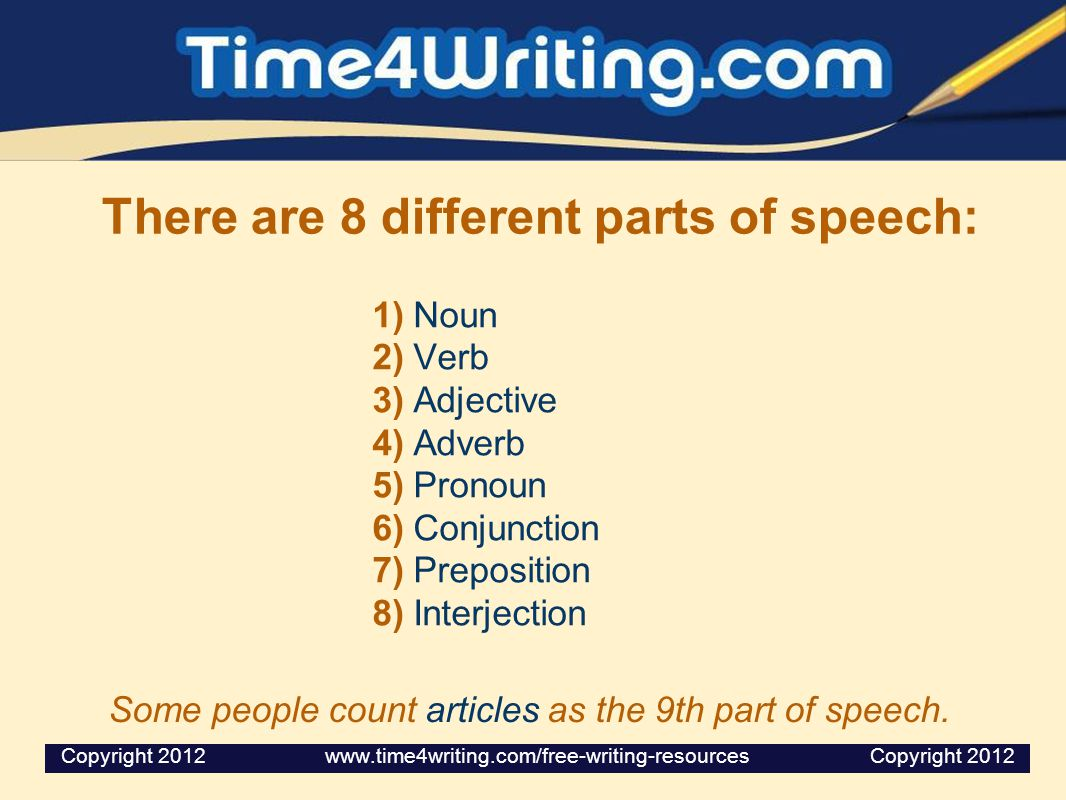 There are 8 different parts of speech: 1) Noun 2) Verb 3) Adjective 4) Adverb 5) Pronoun 6) Conjunction 7) Preposition 8) Interjection Some people cou