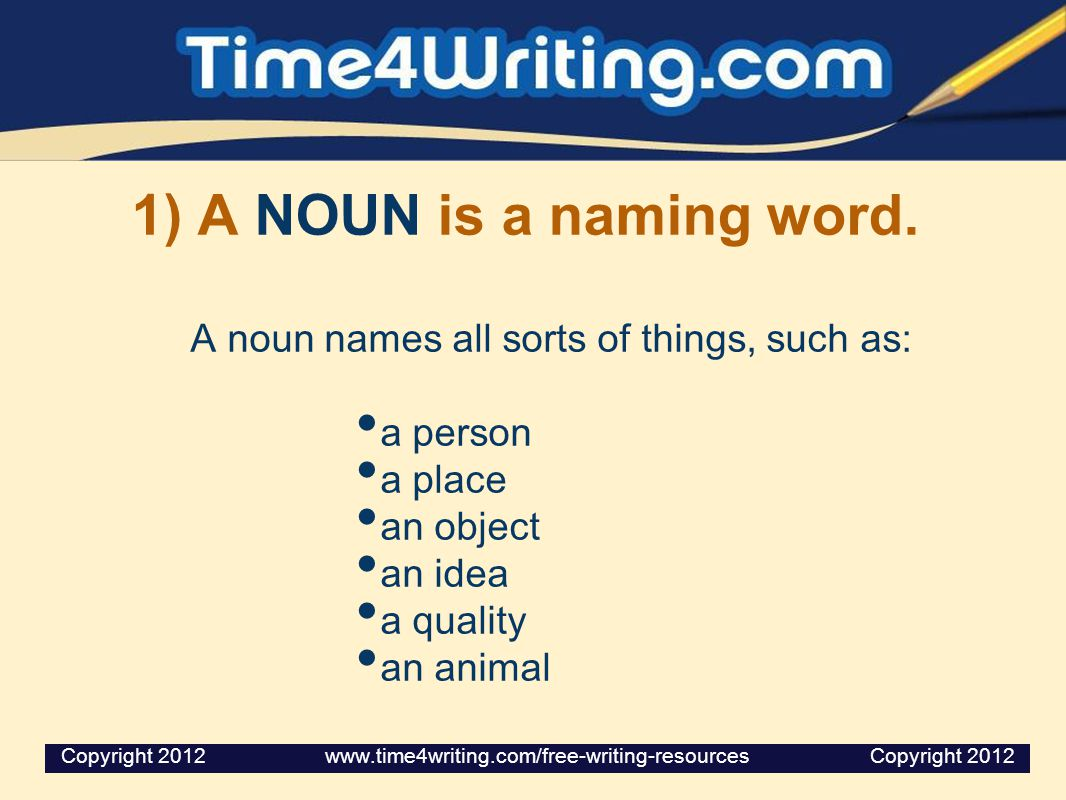 1) A NOUN is a naming word. A noun names all sorts of things, such as: a person a place an object an idea a quality an animal Copyright 2012 www.time4