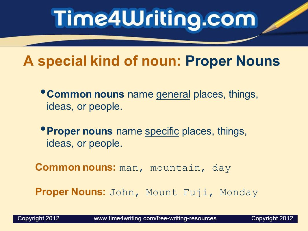 A special kind of noun: Proper Nouns Common nouns name general places, things, ideas, or people.