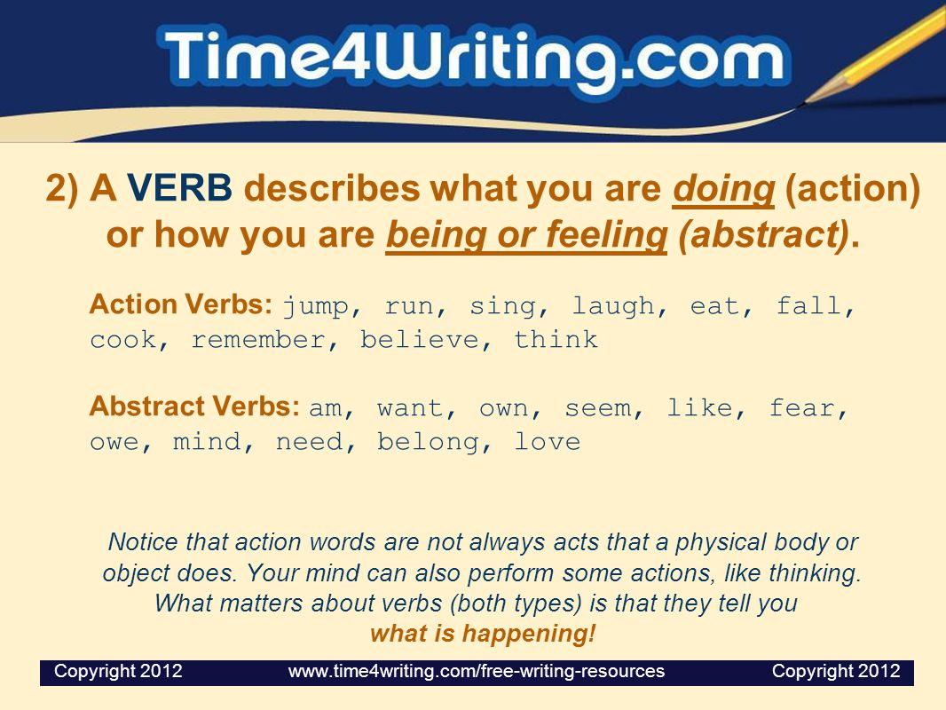 2) A VERB describes what you are doing (action) or how you are being or feeling (abstract). Action Verbs: jump, run, sing, laugh, eat, fall, cook, rem