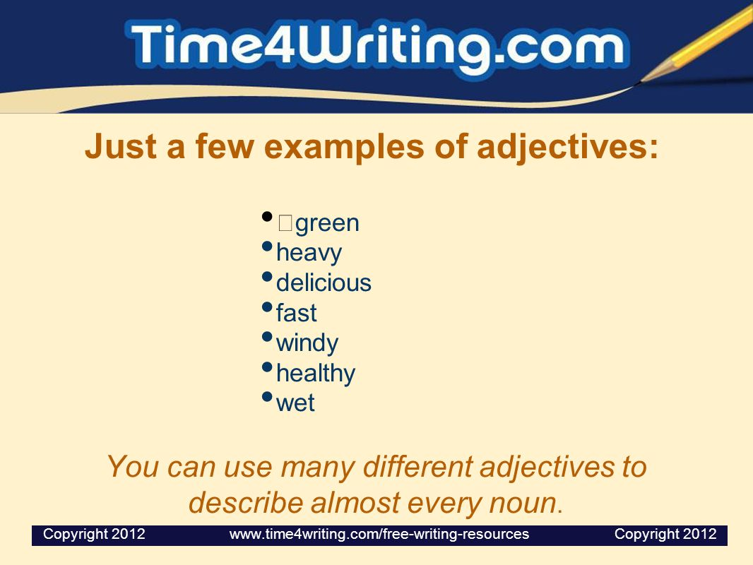 Just a few examples of adjectives: green heavy delicious fast windy healthy wet You can use many different adjectives to describe almost every noun. C