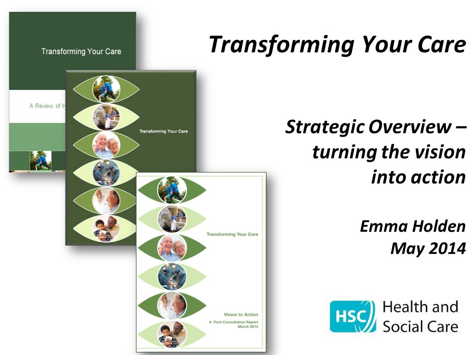 Transforming Your Care Strategic Overview – turning the vision into action Emma Holden May 2014