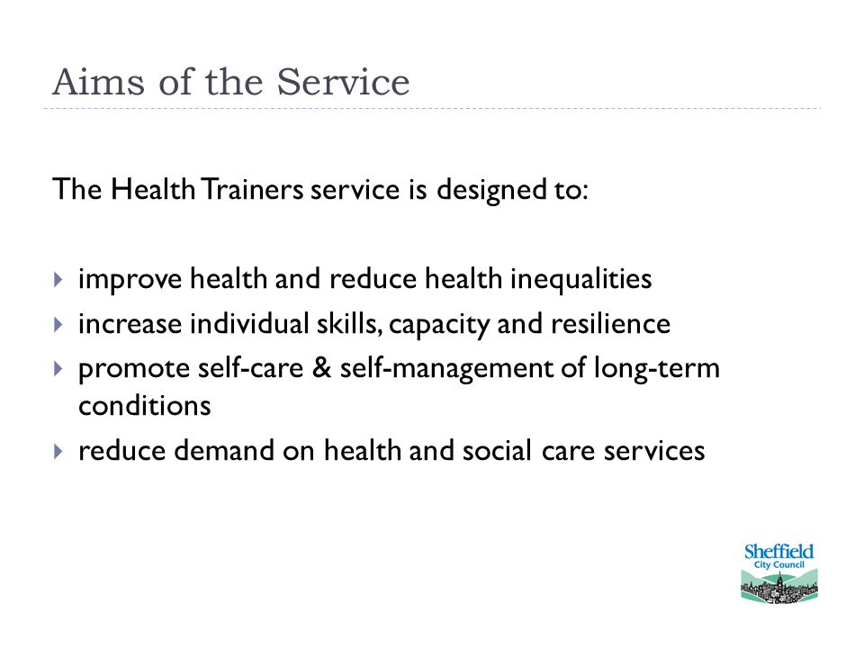 Aims of the Service The Health Trainers service is designed to:  improve health and reduce health inequalities  increase individual skills, capacity and resilience  promote self-care & self-management of long-term conditions  reduce demand on health and social care services