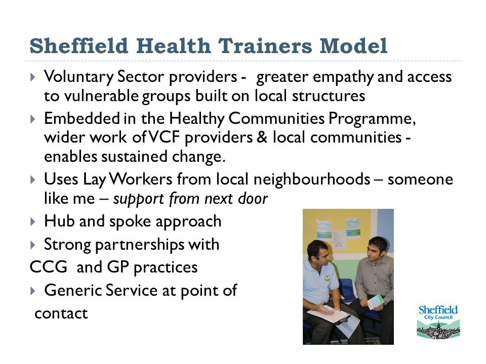 Sheffield Health Trainers Model  Voluntary Sector providers - greater empathy and access to vulnerable groups built on local structures  Embedded in the Healthy Communities Programme, wider work of VCF providers & local communities - enables sustained change.