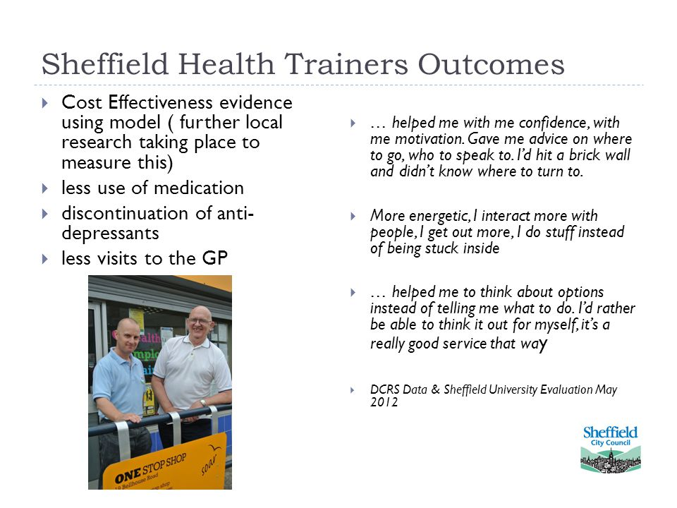 Sheffield Health Trainers Outcomes  Cost Effectiveness evidence using model ( further local research taking place to measure this)  less use of medication  discontinuation of anti- depressants  less visits to the GP  … helped me with me confidence, with me motivation.