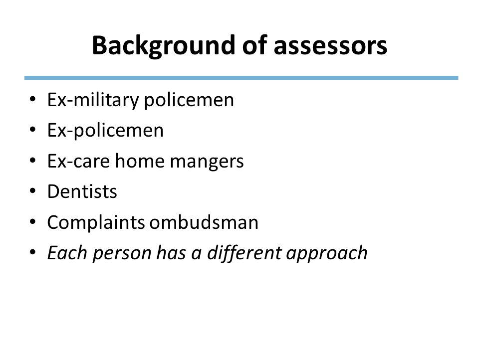 Background of assessors Ex-military policemen Ex-policemen Ex-care home mangers Dentists Complaints ombudsman Each person has a different approach