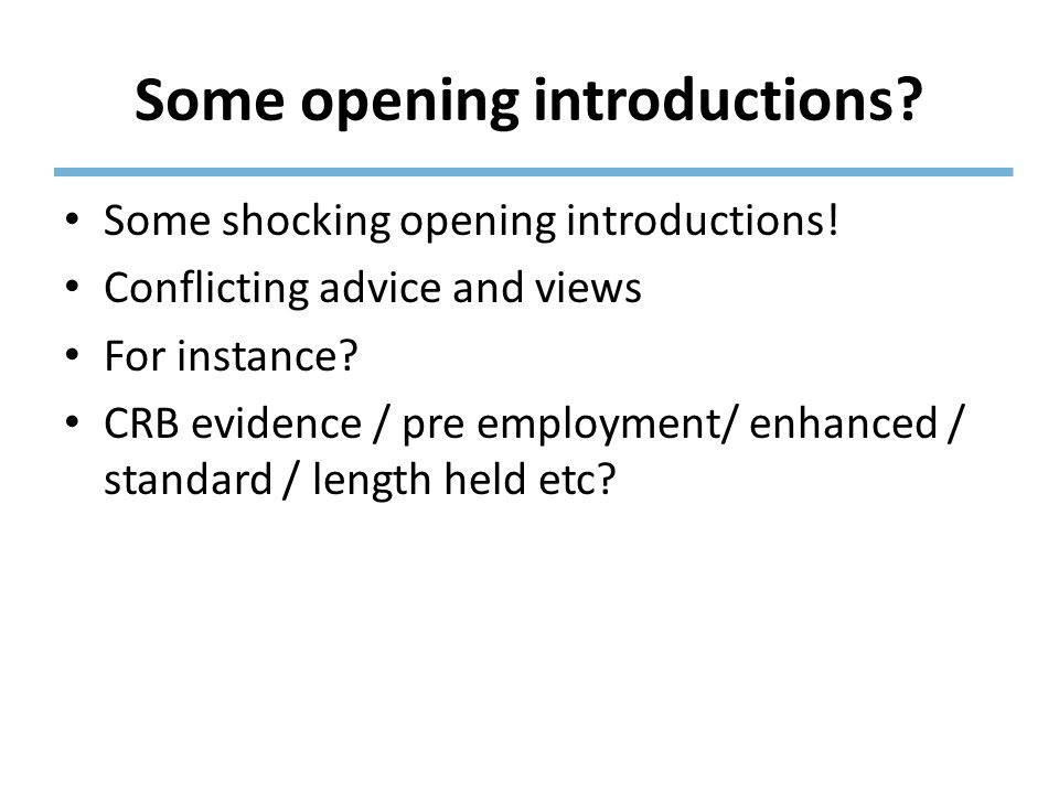 Some opening introductions? Some shocking opening introductions! Conflicting advice and views For instance? CRB evidence / pre employment/ enhanced /