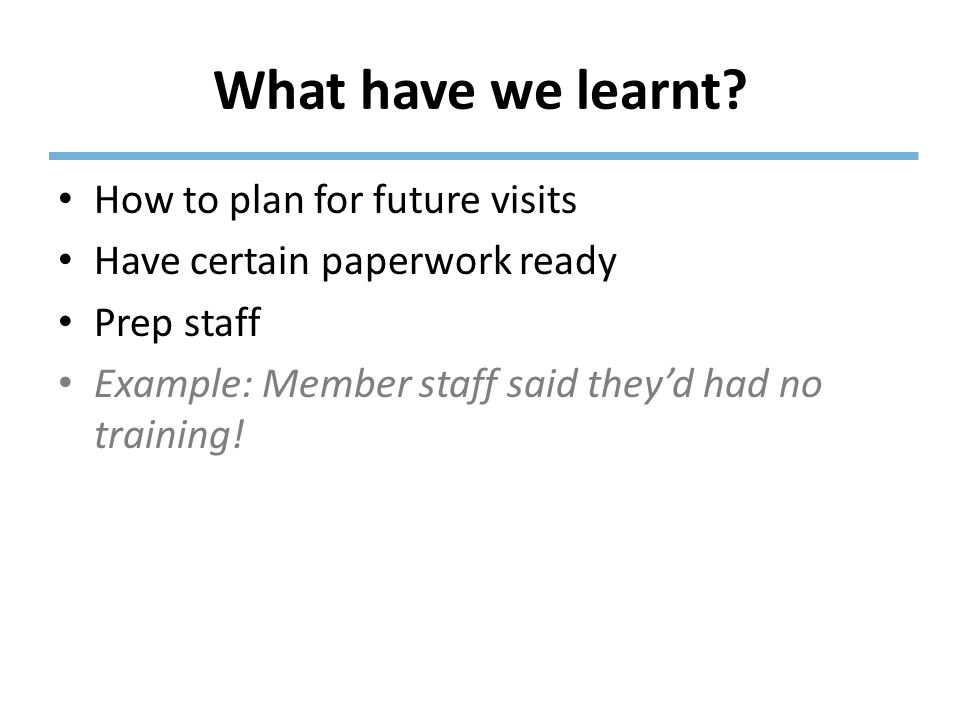 What have we learnt? How to plan for future visits Have certain paperwork ready Prep staff Example: Member staff said they'd had no training!