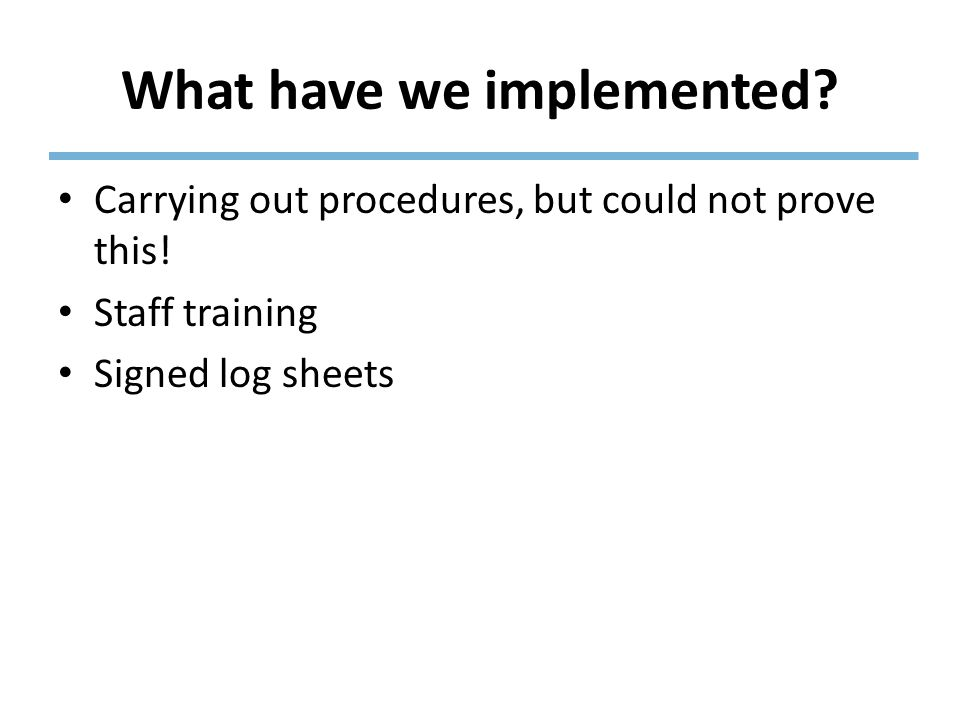 What have we implemented? Carrying out procedures, but could not prove this! Staff training Signed log sheets