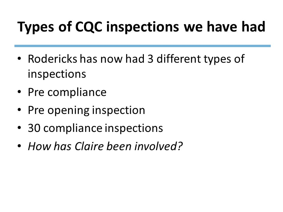 Types of CQC inspections we have had Rodericks has now had 3 different types of inspections Pre compliance Pre opening inspection 30 compliance inspections How has Claire been involved