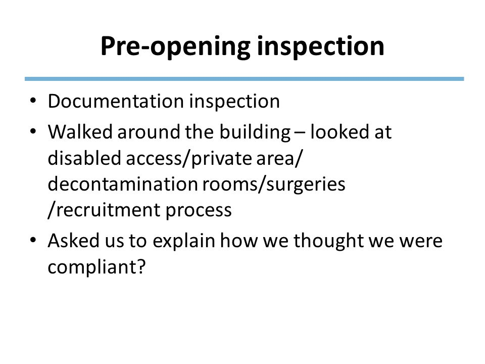 Pre-opening inspection Documentation inspection Walked around the building – looked at disabled access/private area/ decontamination rooms/surgeries /recruitment process Asked us to explain how we thought we were compliant