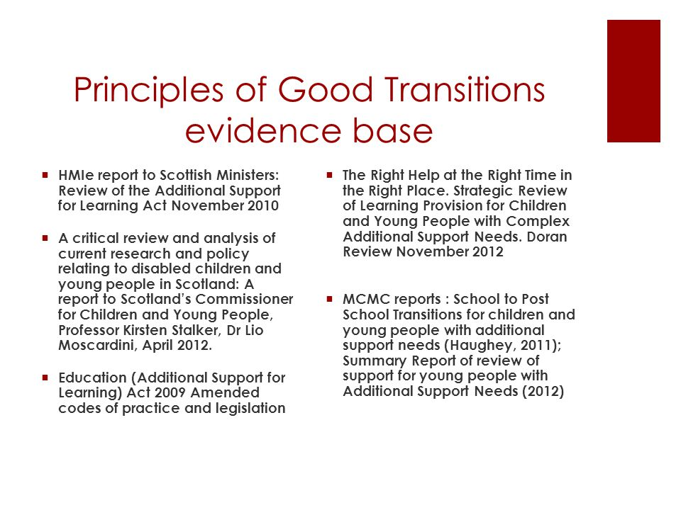 Principles of Good Transitions evidence base  HMIe report to Scottish Ministers: Review of the Additional Support for Learning Act November 2010  A critical review and analysis of current research and policy relating to disabled children and young people in Scotland: A report to Scotland's Commissioner for Children and Young People, Professor Kirsten Stalker, Dr Lio Moscardini, April 2012.