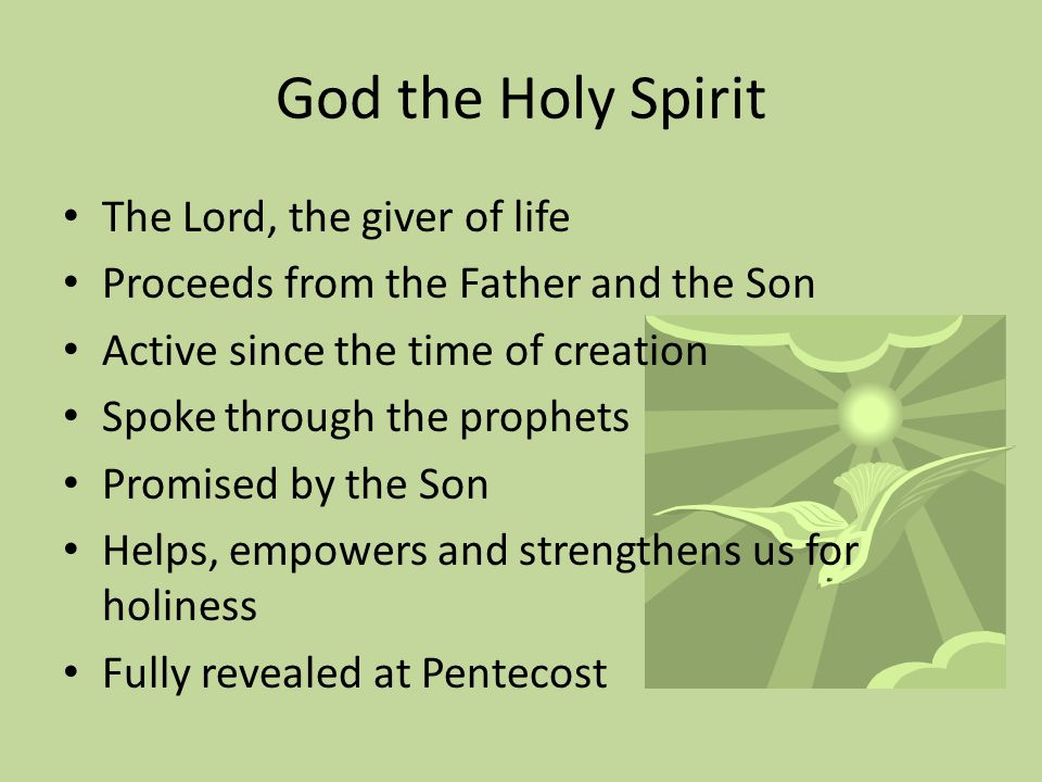 God the Holy Spirit The Lord, the giver of life Proceeds from the Father and the Son Active since the time of creation Spoke through the prophets Promised by the Son Helps, empowers and strengthens us for holiness Fully revealed at Pentecost