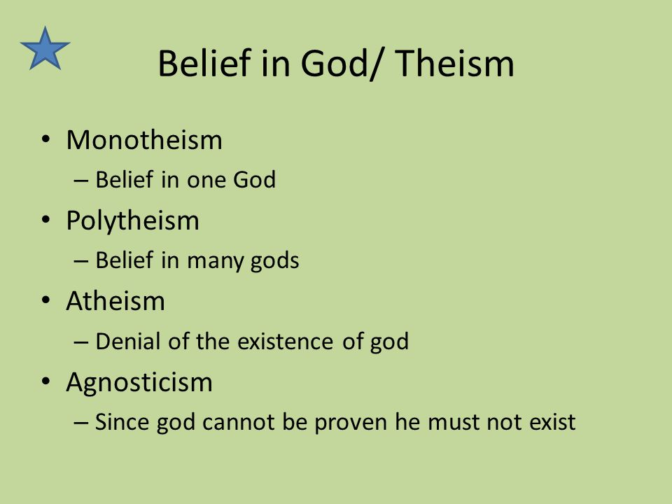 Belief in God/ Theism Monotheism – Belief in one God Polytheism – Belief in many gods Atheism – Denial of the existence of god Agnosticism – Since god cannot be proven he must not exist