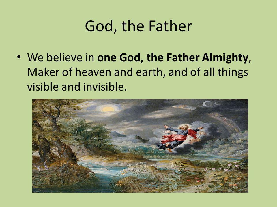 God, the Father We believe in one God, the Father Almighty, Maker of heaven and earth, and of all things visible and invisible.