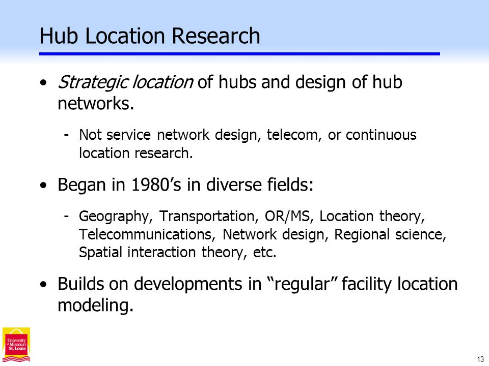 13 Hub Location Research Strategic location of hubs and design of hub networks.