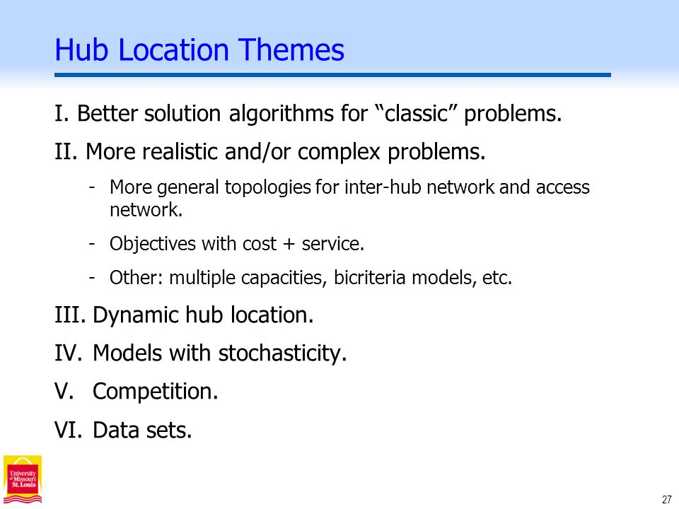27 Hub Location Themes I. Better solution algorithms for classic problems.