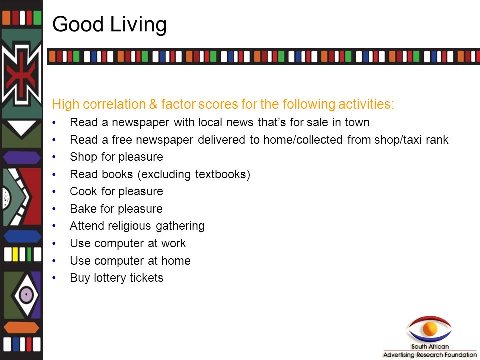 Good Living High correlation & factor scores for the following activities: Read a newspaper with local news that's for sale in town Read a free newspaper delivered to home/collected from shop/taxi rank Shop for pleasure Read books (excluding textbooks) Cook for pleasure Bake for pleasure Attend religious gathering Use computer at work Use computer at home Buy lottery tickets