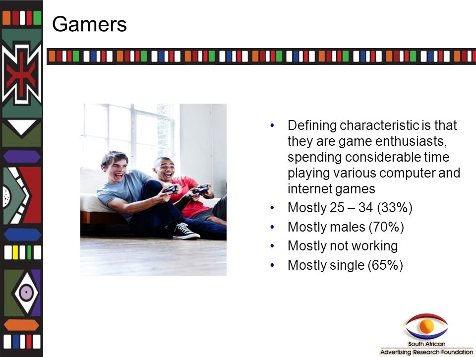 Gamers Defining characteristic is that they are game enthusiasts, spending considerable time playing various computer and internet games Mostly 25 – 34 (33%) Mostly males (70%) Mostly not working Mostly single (65%)