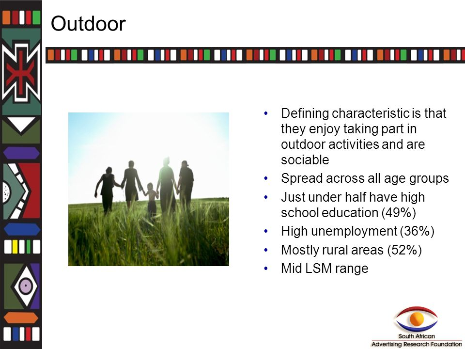 Outdoor Defining characteristic is that they enjoy taking part in outdoor activities and are sociable Spread across all age groups Just under half have high school education (49%) High unemployment (36%) Mostly rural areas (52%) Mid LSM range