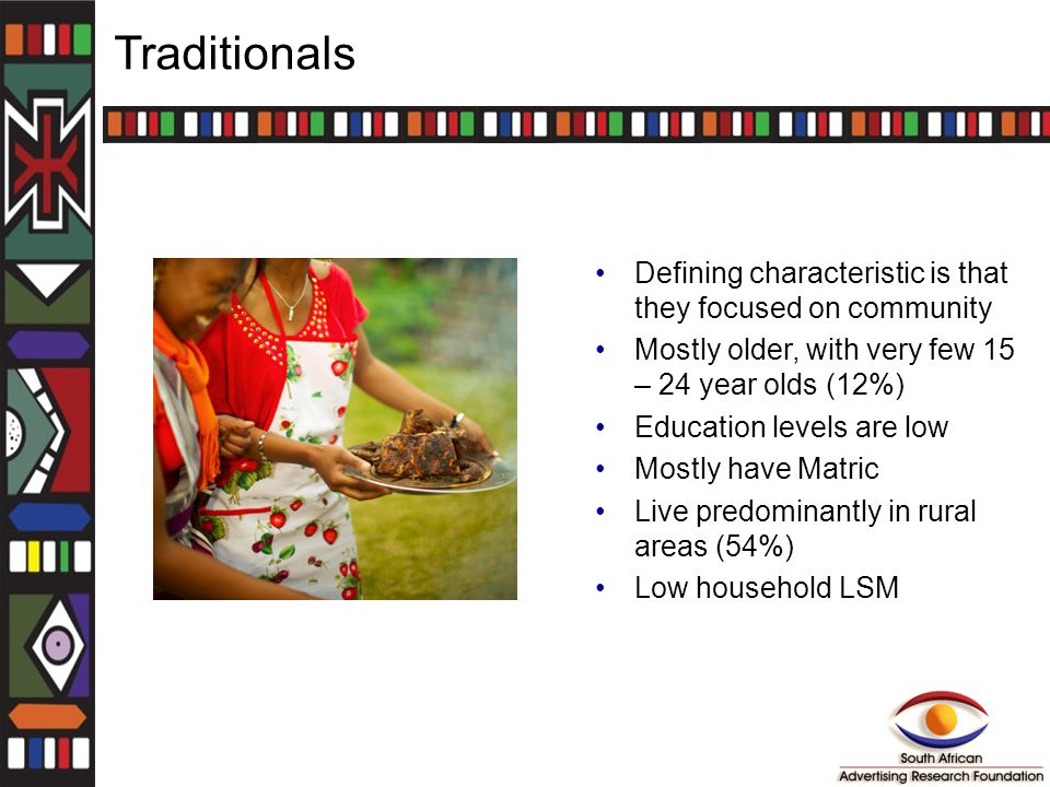 Traditionals Defining characteristic is that they focused on community Mostly older, with very few 15 – 24 year olds (12%) Education levels are low Mostly have Matric Live predominantly in rural areas (54%) Low household LSM