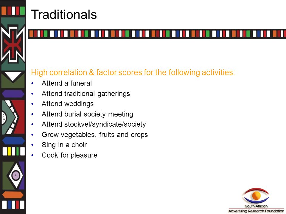 Traditionals High correlation & factor scores for the following activities: Attend a funeral Attend traditional gatherings Attend weddings Attend buri