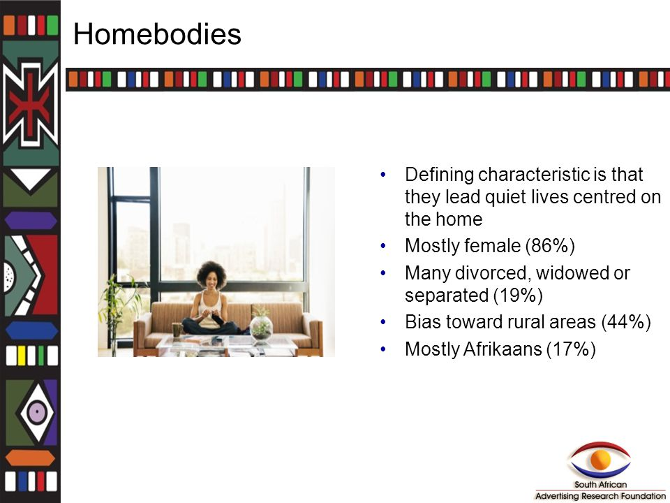 Homebodies Defining characteristic is that they lead quiet lives centred on the home Mostly female (86%) Many divorced, widowed or separated (19%) Bias toward rural areas (44%) Mostly Afrikaans (17%)