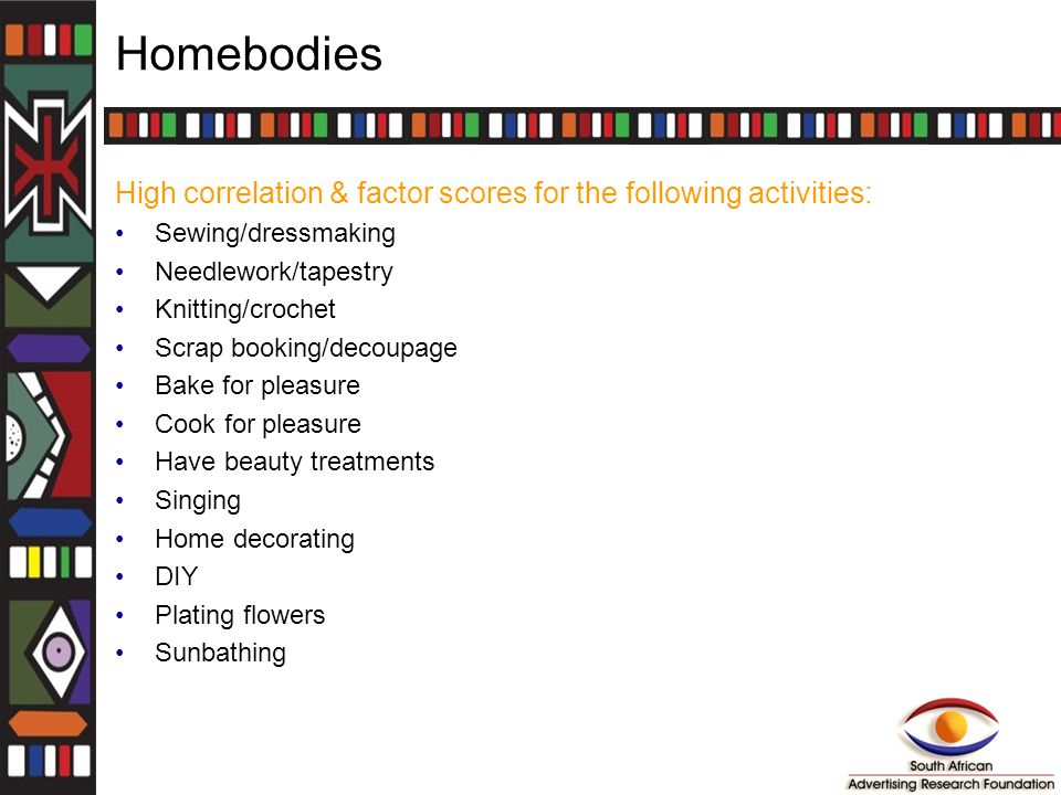Homebodies High correlation & factor scores for the following activities: Sewing/dressmaking Needlework/tapestry Knitting/crochet Scrap booking/decoupage Bake for pleasure Cook for pleasure Have beauty treatments Singing Home decorating DIY Plating flowers Sunbathing