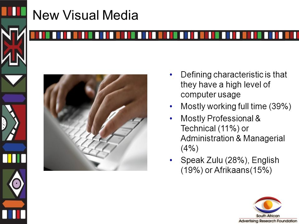 New Visual Media Defining characteristic is that they have a high level of computer usage Mostly working full time (39%) Mostly Professional & Technical (11%) or Administration & Managerial (4%) Speak Zulu (28%), English (19%) or Afrikaans(15%)