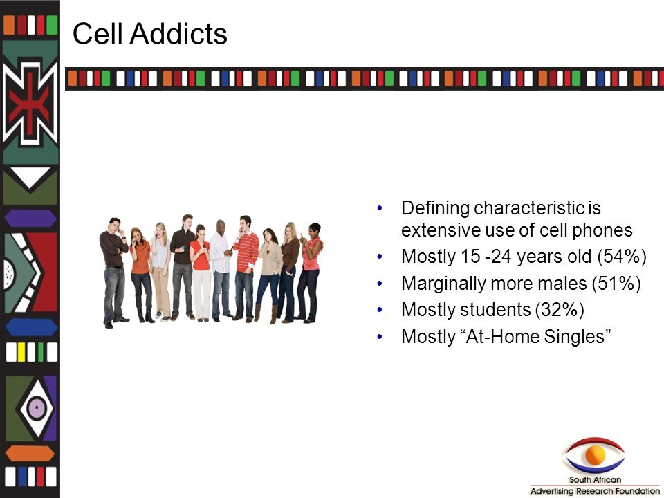 Cell Addicts Defining characteristic is extensive use of cell phones Mostly 15 -24 years old (54%) Marginally more males (51%) Mostly students (32%) Mostly At-Home Singles