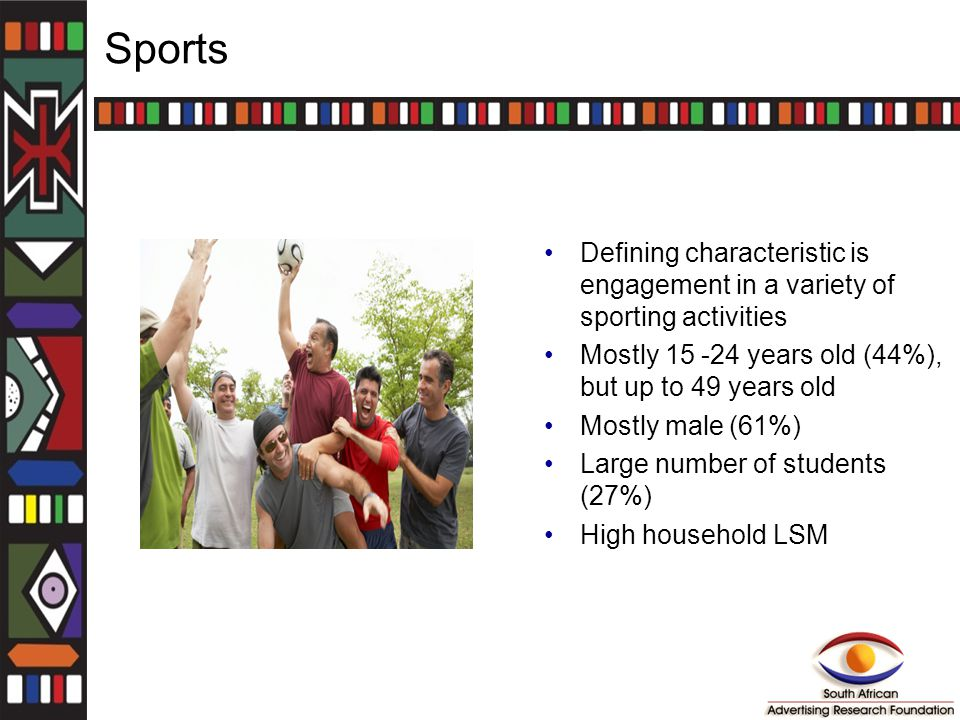 Sports Defining characteristic is engagement in a variety of sporting activities Mostly 15 -24 years old (44%), but up to 49 years old Mostly male (61