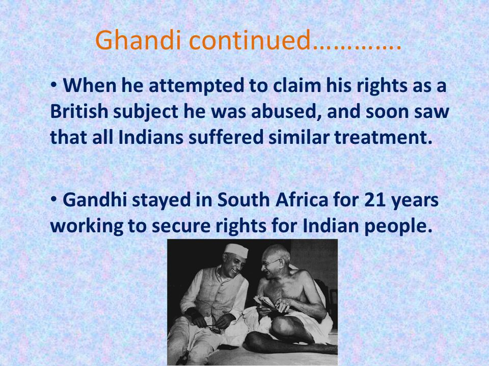 Ghandi continued…… The Indian people called Gandhiji Mahatma', meaning Great Soul.