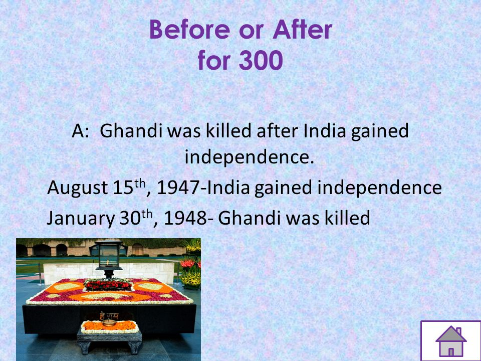 Before or After for 300 Q:Ghandi died before or after India gained independence for Britain.
