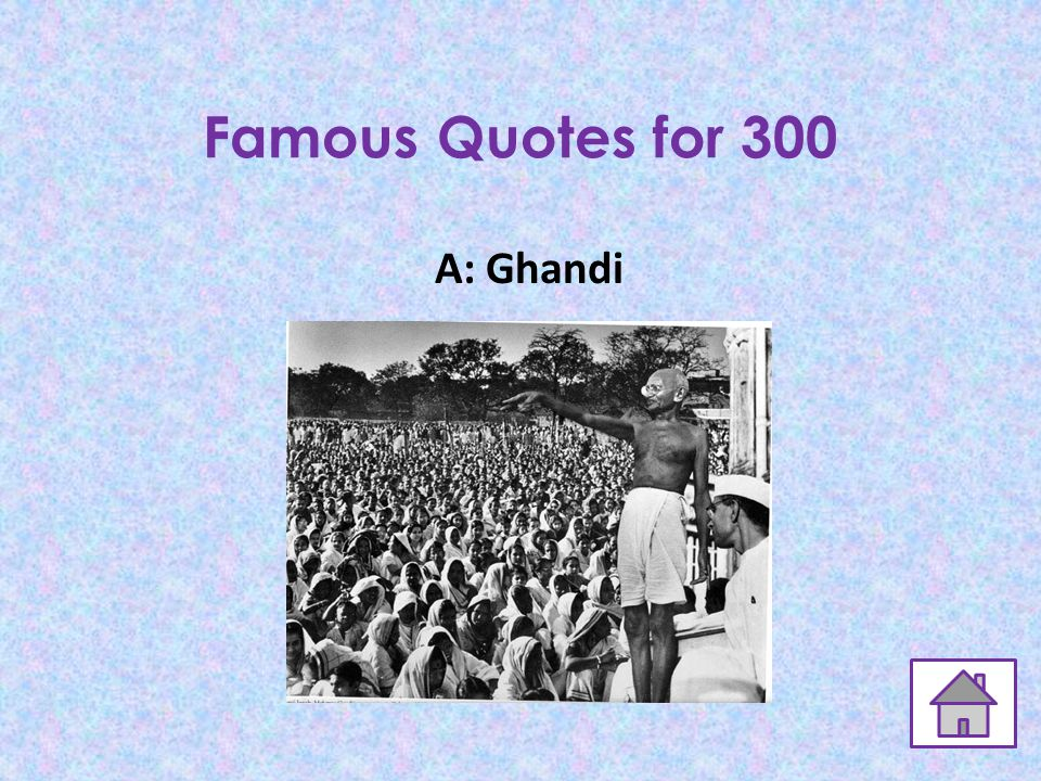 Famous Quotes for 300 Q: You must be the change you wish to see in the world.
