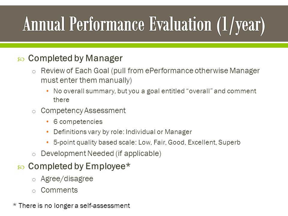  Completed by Manager o Review of Each Goal (pull from ePerformance otherwise Manager must enter them manually) No overall summary, but you a goal entitled overall and comment there o Competency Assessment 6 competencies Definitions vary by role: Individual or Manager 5-point quality based scale: Low, Fair, Good, Excellent, Superb o Development Needed (if applicable)  Completed by Employee* o Agree/disagree o Comments * There is no longer a self-assessment