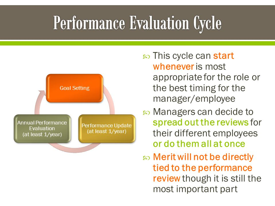 This cycle can start whenever is most appropriate for the role or the best timing for the manager/employee  Managers can decide to spread out the reviews for their different employees or do them all at once  Merit will not be directly tied to the performance review though it is still the most important part Goal Setting Performance Update (at least 1/year) Annual Performance Evaluation (at least 1/year)