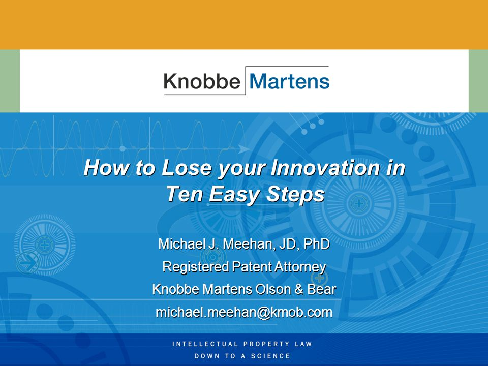 How to Lose your Innovation in Ten Easy Steps Michael J. Meehan, JD, PhD Registered Patent Attorney Knobbe Martens Olson & Bear michael.meehan@kmob.co