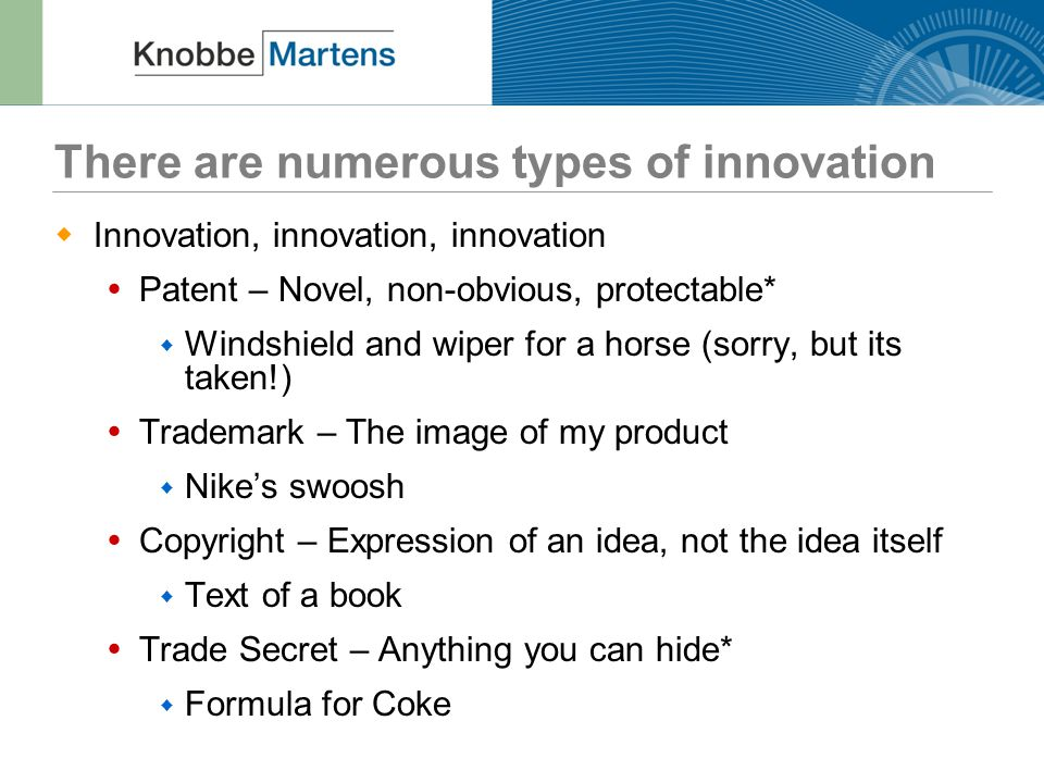 There are numerous types of innovation  Innovation, innovation, innovation  Patent – Novel, non-obvious, protectable*  Windshield and wiper for a horse (sorry, but its taken!)  Trademark – The image of my product  Nike's swoosh  Copyright – Expression of an idea, not the idea itself  Text of a book  Trade Secret – Anything you can hide*  Formula for Coke