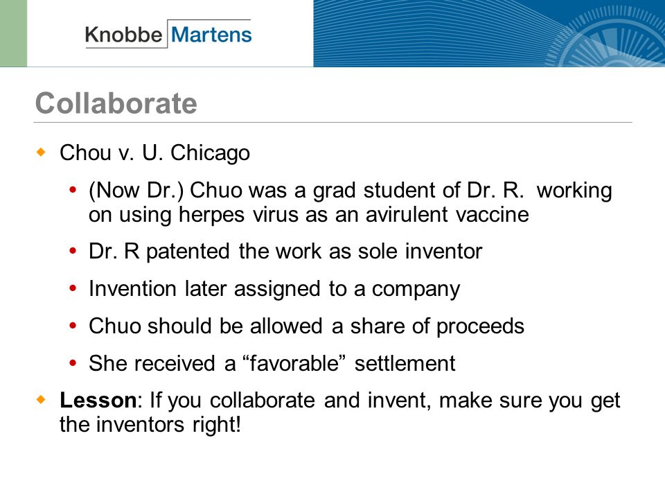 Collaborate  Chou v. U. Chicago  (Now Dr.) Chuo was a grad student of Dr. R. working on using herpes virus as an avirulent vaccine  Dr. R patented