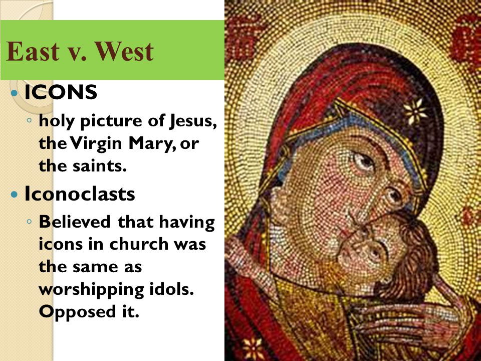 East v. West ICONS ◦ holy picture of Jesus, the Virgin Mary, or the saints. Iconoclasts ◦ Believed that having icons in church was the same as worship
